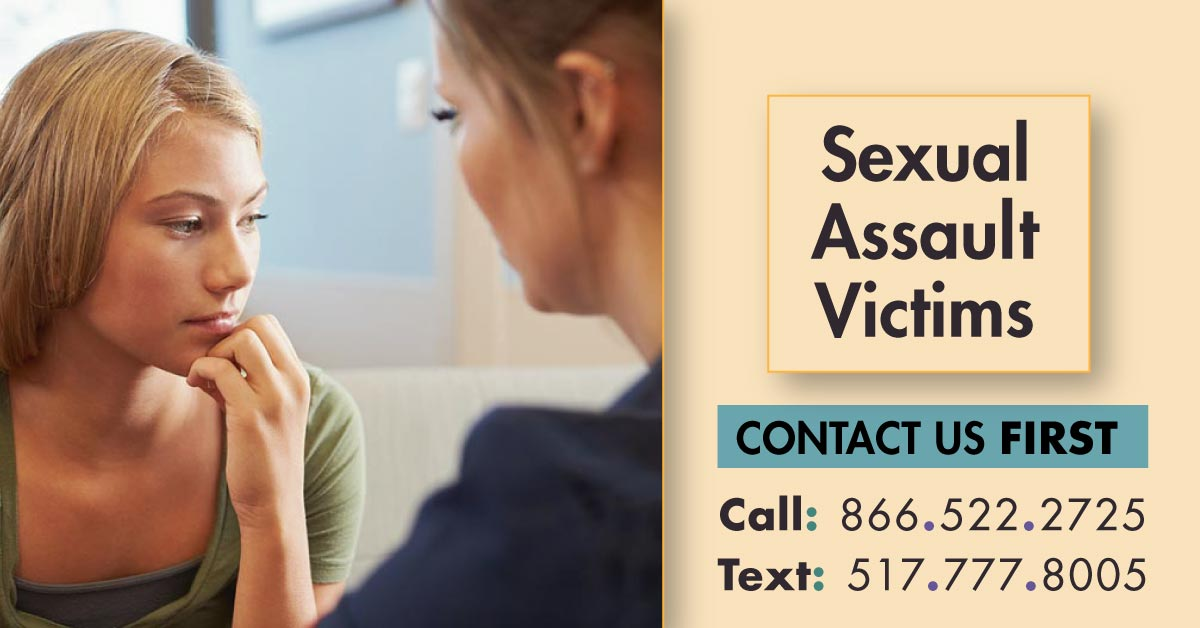 Sexual Assault Victims CONTACT US FIRST Call 866.522.2725 Text 517.777.8005